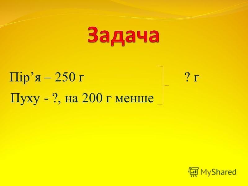 Піря – 250 г ? г Пуху - ?, на 200 г менше