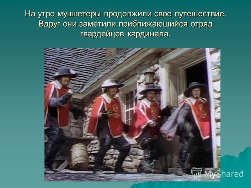 На утро мушкетеры продолжили свое путешествие. Вдруг они заметили приближающийся отряд гвардейцев кардинала.