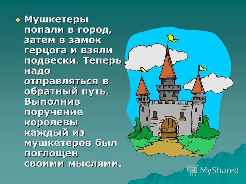 Мушкетеры попали в город, затем в замок герцога и взяли подвески. Теперь надо отправляться в обратный путь. Выполнив поручение королевы каждый из мушкетеров был поглощен своими мыслями. Мушкетеры попали в город, затем в замок герцога и взяли подвески