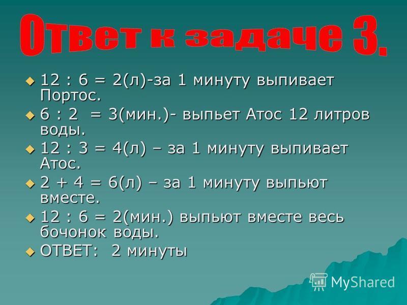 12 : 6 = 2(л)-за 1 минуту выпивает Портос. 12 : 6 = 2(л)-за 1 минуту выпивает Портос. 6 : 2 = 3(мин.)- выпьет Атос 12 литров воды. 6 : 2 = 3(мин.)- выпьет Атос 12 литров воды. 12 : 3 = 4(л) – за 1 минуту выпивает Атос. 12 : 3 = 4(л) – за 1 минуту вып