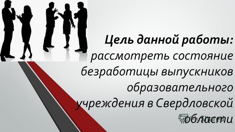 Цель данной работы: рассмотреть состояние безработицы выпускников образовательного учреждения в Свердловской области
