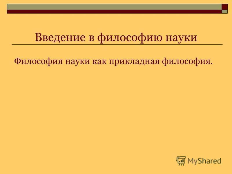 Введение в философию науки Философия науки как прикладная философия.
