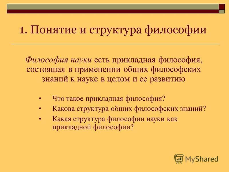 1. Понятие и структура философии Философия науки есть прикладная философия, состоящая в применении общих философских знаний к науке в целом и ее развитию Что такое прикладная философия? Какова структура общих философских знаний? Какая структура филос