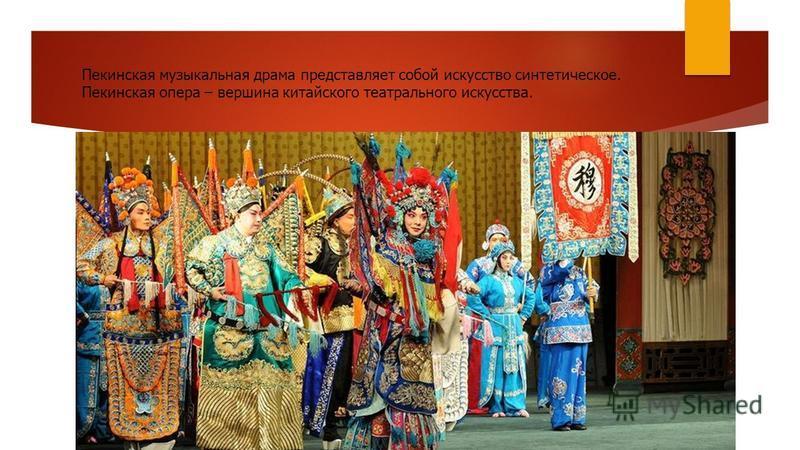 Пекинская музыкальная драма представляет собой искусство синтетическое. Пекинская опера – вершина китайского театрального искусства.