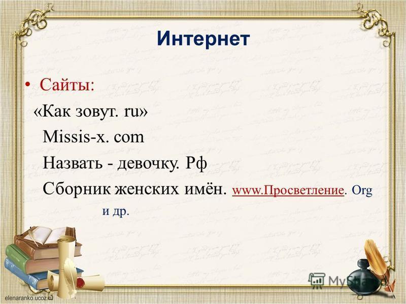 Интернет Сайты: «Как зовут. ru» Missis-x. com Назвать - девочку. Рф Сборник женских имён. www.Просветление. Org www.Просветление и др.