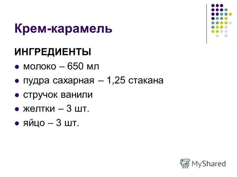 Крем-карамель ИНГРЕДИЕНТЫ молоко – 650 мл пудра сахарная – 1,25 стакана стручок ванили желтки – 3 шт. яйцо – 3 шт.