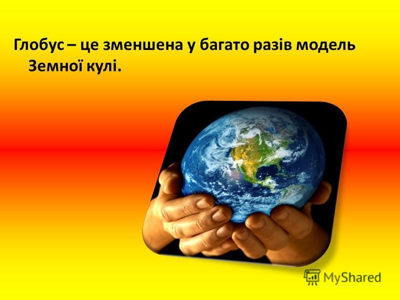 Глобус – це зменшена у багато разів модель Земної кулі.