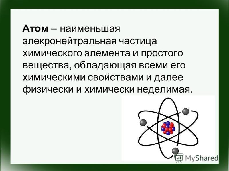 Атом – наименьшая электронейтральная частица химического элемента и простого вещества, обладающая всеми его химическими свойствами и далее физически и химически неделимая.