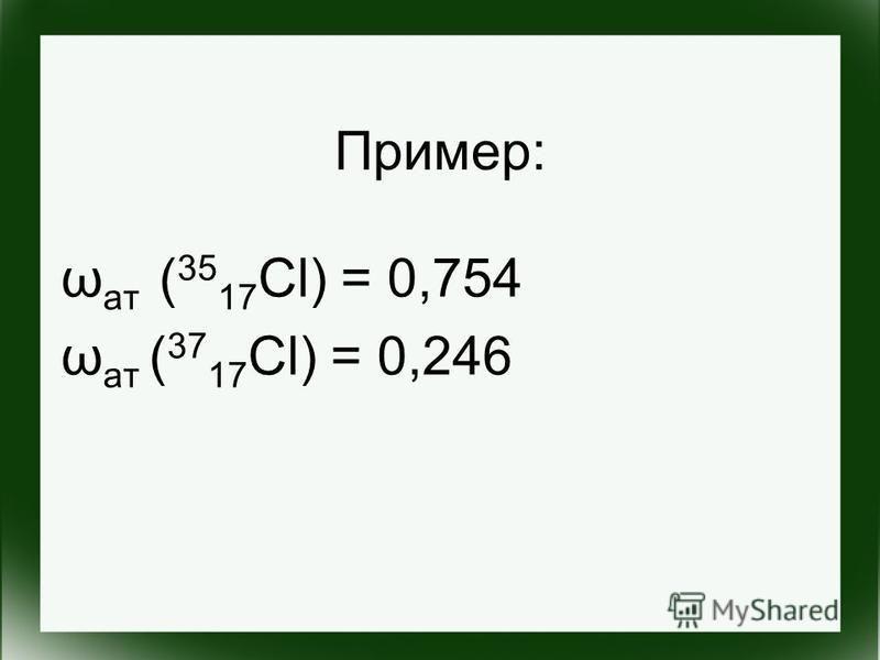 Пример: ω ат ( 35 17 Cl) = 0,754 ω ат ( 37 17 Cl) = 0,246