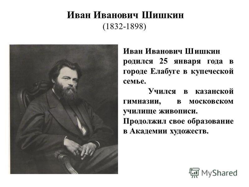 Иван Иванович Шишкин (1832-1898) Иван Иванович Шишкин родился 25 января года в городе Елабуге в купеческой семье. Учился в казанской гимназии, в московском училище живописи. Продолжил свое образование в Академии художеств.