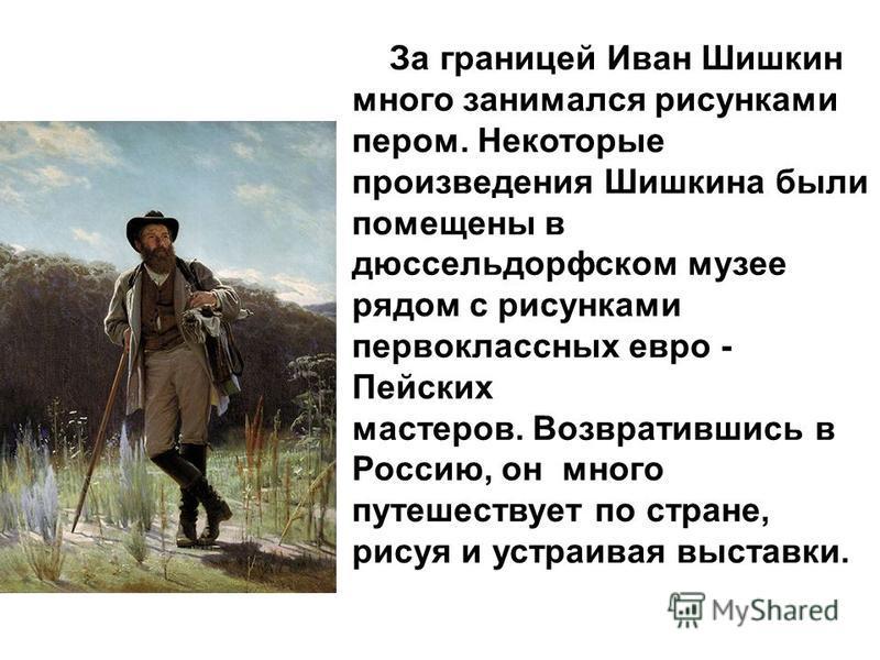 За границей Иван Шишкин много занимался рисунками пером. Некоторые произведения Шишкина были помещены в дюссельдорфском музее рядом с рисунками первоклассных евро - Пейских мастеров. Возвратившись в Россию, он много путешествует по стране, рисуя и ус