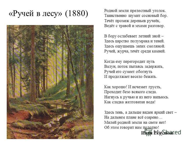 «Ручей в лесу» (1880) Родной земли прелестный уголок. Таинственно шумит сосновый бор. Течёт промеж деревьев ручеёк, Ведёт с травой и мхами разговор. В бору ослабевает летний зной – Здесь царство полумрака и теней. Здесь ощущаешь запах смоляной. Ручей