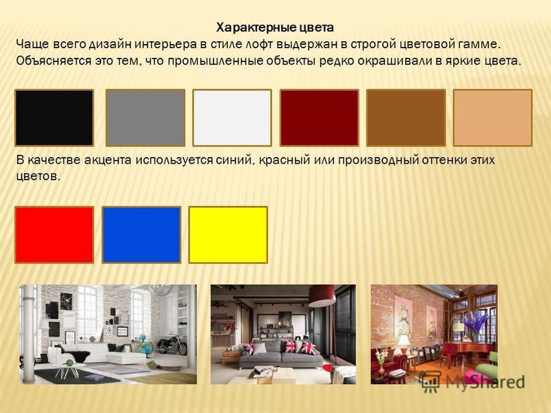 Характерные цвета Чаще всего дизайн интерьера в стиле лофт выдержан в строгой цветовой гамме. Объясняется это тем, что промышленные объекты редко окрашивали в яркие цвета. В качестве акцента используется синий, красный или производный оттенки этих цв