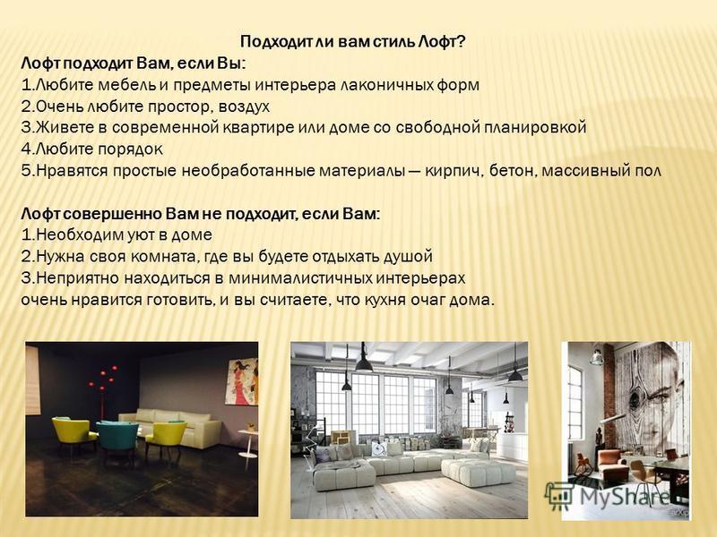Подходит ли вам стиль Лофт? Лофт подходит Вам, если Вы: 1. Любите мебель и предметы интерьера лаконичных форм 2. Очень любите простор, воздух 3. Живете в современной квартире или доме со свободной планировкой 4. Любите порядок 5. Нравятся простые нео