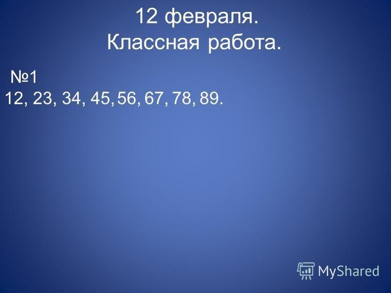 12 февраля. Классная работа. 1 12, 23, 34, 45,56,67,78,89.