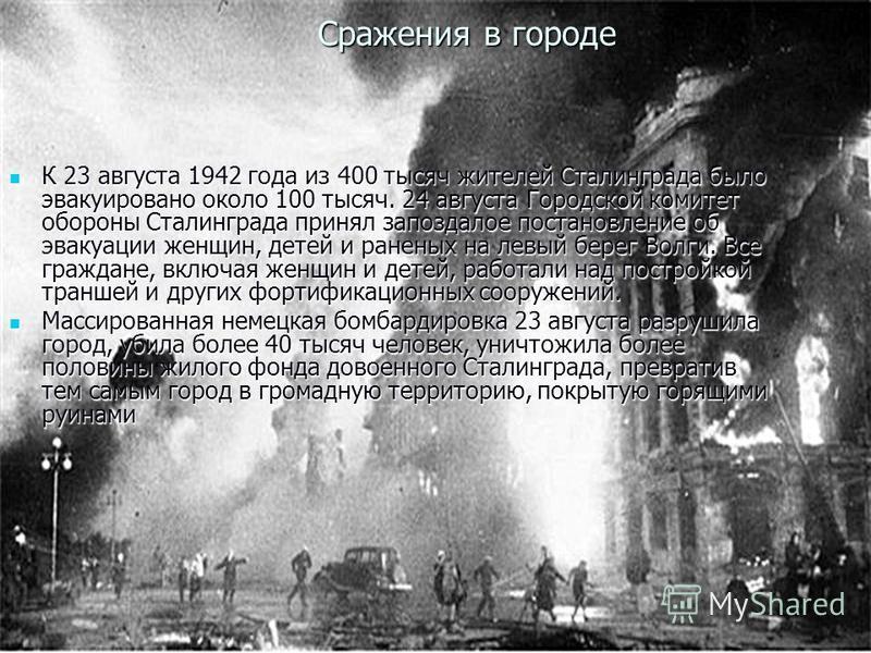 Сражения в городе К 23 августа 1942 года из 400 тысяч жителей Сталинграда было эвакуировано около 100 тысяч. 24 августа Городской комитет обороны Сталинграда принял запоздалое постановление об эвакуации женщин, детей и раненых на левый берег Волги. В