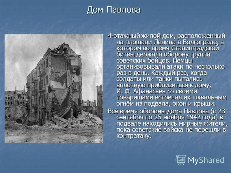 Дом Павлова 4-этажный жилой дом, расположенный на площади Ленина в Волгограде, в котором во время Сталинградской битвы держала оборону группа советских бойцов. Немцы организовывали атаки по несколько раз в день. Каждый раз, когда солдаты или танки пы