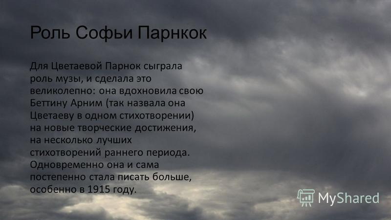 Взаимоотношения с Софьей Парнок Марина Цветаева познакомилась с Софьей Парнок в 1914 году. Детальный анализ этого периода жизни поэтессы указывает на то, что именно в октябре 1914 года роман Цветаевой и Парнок был в самом разгаре.