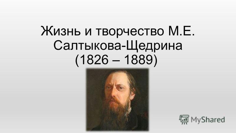 Жизнь и творчество М.Е. Салтыкова-Щедрина (1826 – 1889)