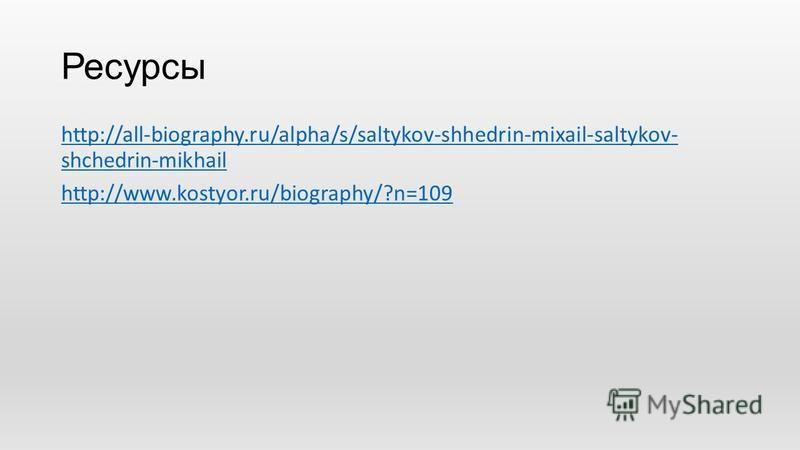 Ресурсы http://all-biography.ru/alpha/s/saltykov-shhedrin-mixail-saltykov- shchedrin-mikhail http://www.kostyor.ru/biography/?n=109