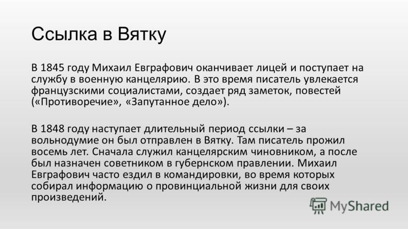 Ссылка в Вятку В 1845 году Михаил Евграфович оканчивает лицей и поступает на службу в военную канцелярию. В это время писатель увлекается французскими социалистами, создает ряд заметок, повестей («Противоречие», «Запутанное дело»). В 1848 году наступ