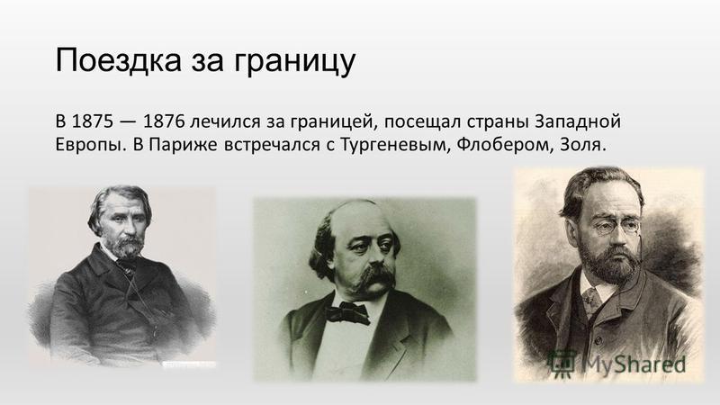Поездка за границу В 1875 1876 лечился за границей, посещал страны Западной Европы. В Париже встречался с Тургеневым, Флобером, Золя.