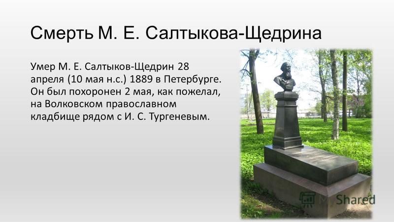 Смерть М. Е. Салтыкова-Щедрина Умер М. Е. Салтыков-Щедрин 28 апреля (10 мая н.с.) 1889 в Петербурге. Он был похоронен 2 мая, как пожелал, на Волковском православном кладбище рядом с И. С. Тургеневым.