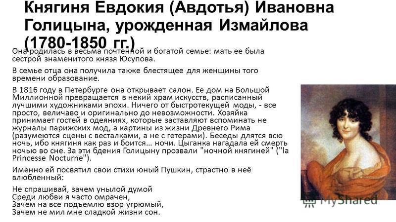 Княгиня Евдокия (Авдотья) Ивановна Голицына, урожденная Измайлова (1780-1850 гг.) Она родилась в весьма почтенной и богатой семье: мать ее была сестрой знаменитого князя Юсупова. В семье отца она получила также блестящее для женщины того времени обра