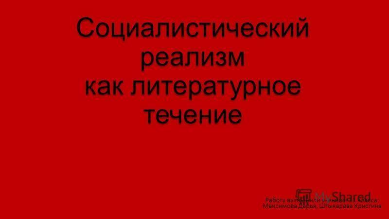Социалистический реализм как литературное течение Работу выполнили ученицы 11 класса: Максимова Дарья, Штыкарева Кристина