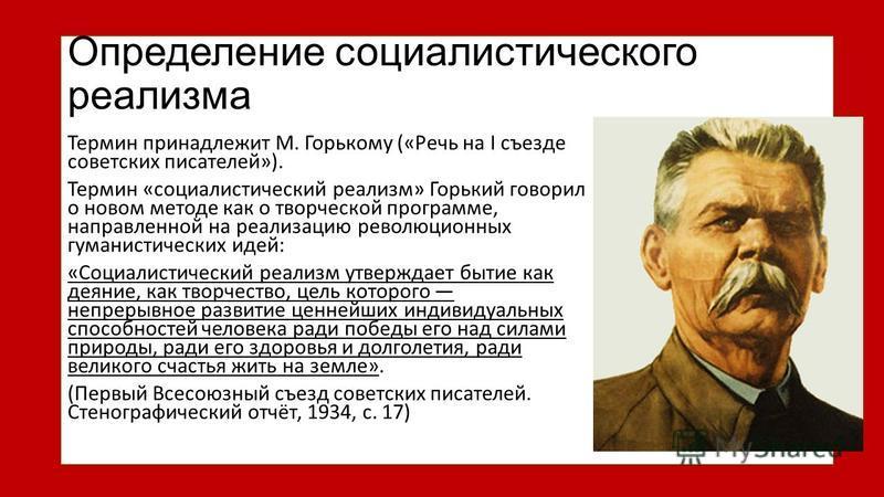 Определение социалистического реализма Термин принадлежит М. Горькому («Речь на I съезде советских писателей»). Термин «социалистический реализм» Горький говорил о новом методе как о творческой программе, направленной на реализацию революционных гума