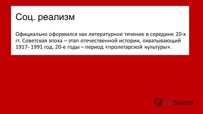 Соц. реализм Официально оформился как литературное течение в середине 20-х гг. Советская эпоха – этап отечественной истории, охватывающий 1917- 1991 год. 20-е годы – период «пролетарской культуры».