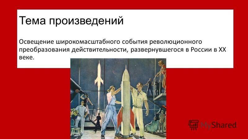Тема произведений Освещение широкомасштабного события революционного преобразования действительности, развернувшегося в России в XX веке.