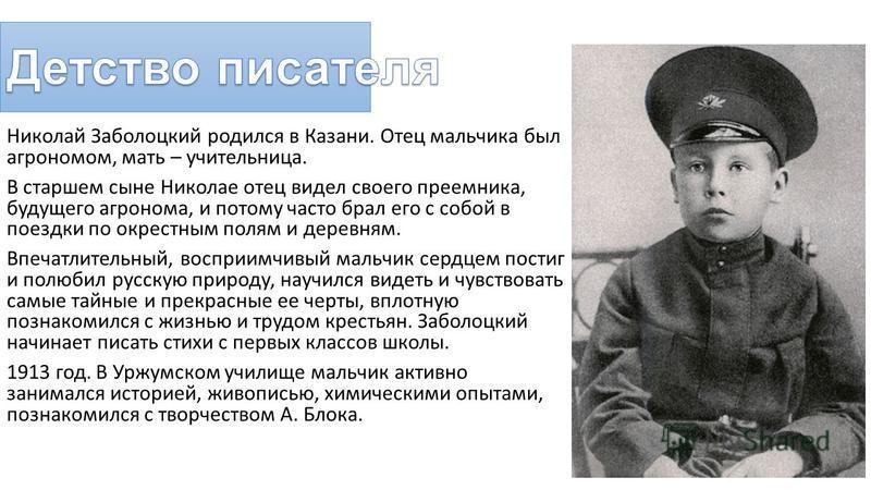 Николай Заболоцкий родился в Казани. Отец мальчика был агрономом, мать – учительница. В старшем сыне Николае отец видел своего преемника, будущего агронома, и потому часто брал его с собой в поездки по окрестным полям и деревням. Впечатлительный, вос