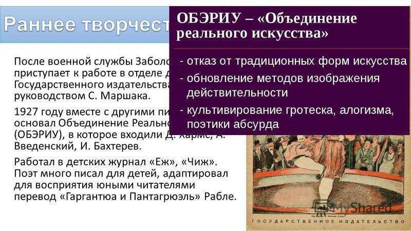После военной службы Заболоцкий приступает к работе в отделе детской книги Государственного издательства под руководством С. Маршака. 1927 году вместе с другими писателями основал Объединение Реального Искусства (ОБЭРИУ), в которое входили Д. Хармс,