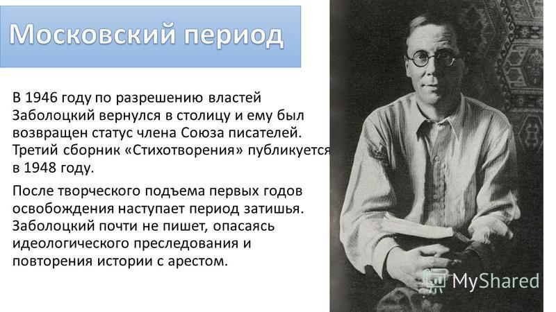 В 1946 году по разрешению властей Заболоцкий вернулся в столицу и ему был возвращен статус члена Союза писателей. Третий сборник «Стихотворения» публикуется в 1948 году. После творческого подъема первых годов освобождения наступает период затишья. За