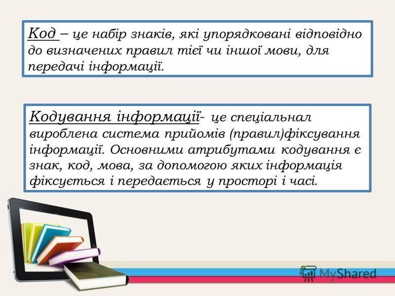 Код – це набір знаків, які упорядковані відповідно до визначених правил тієї чи іншої мови, для передачі інформації. Кодування інформації- це спеціальнал вироблена система прийомів (правил)фіксування інформації. Основними атрибутами кодування є знак,