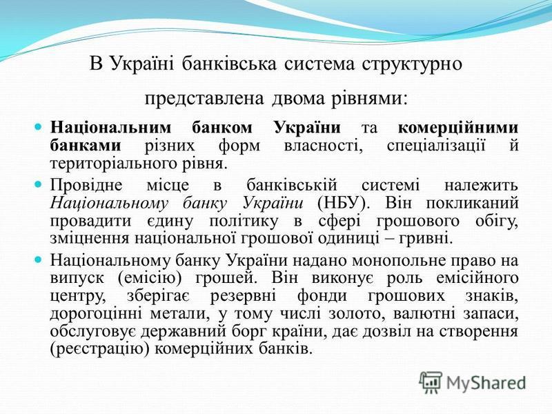 В Україні банківська система структурно представлена двома рівнями: Національним банком України та комерційними банками різних форм власності, спеціалізації й територіального рівня. Провідне місце в банківській системі належить Національному банку Ук