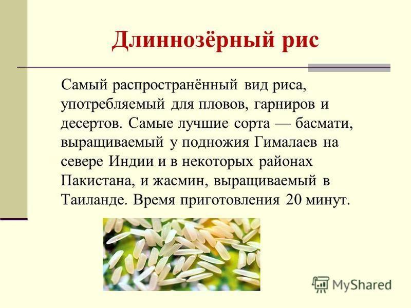 Длиннозёрный рис Самый распространённый вид риса, употребляемый для пловов, гарниров и десертов. Самые лучшие сорта басмати, выращиваемый у подножия Гималаев на севере Индии и в некоторых районах Пакистана, и жасмин, выращиваемый в Таиланде. Время пр