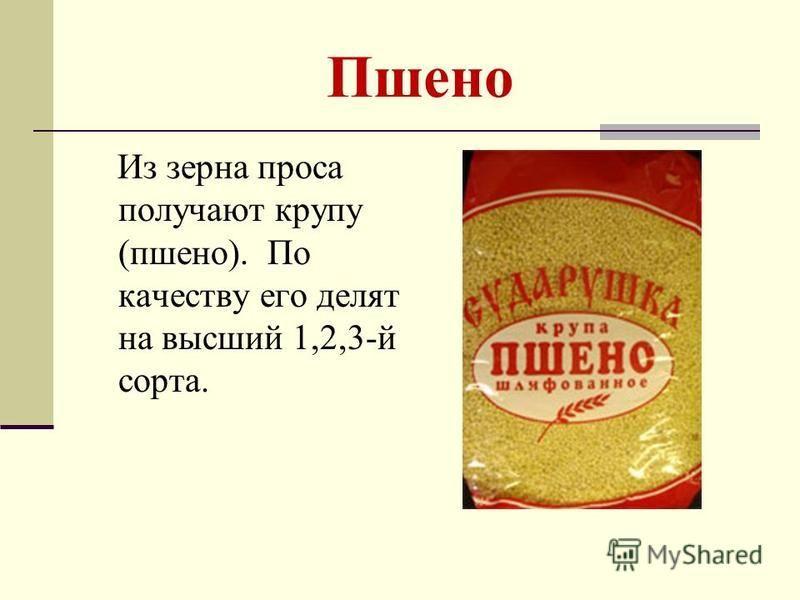 Пшено Из зерна проса получают крупу (пшено). По качеству его делят на высший 1,2,3-й сорта.