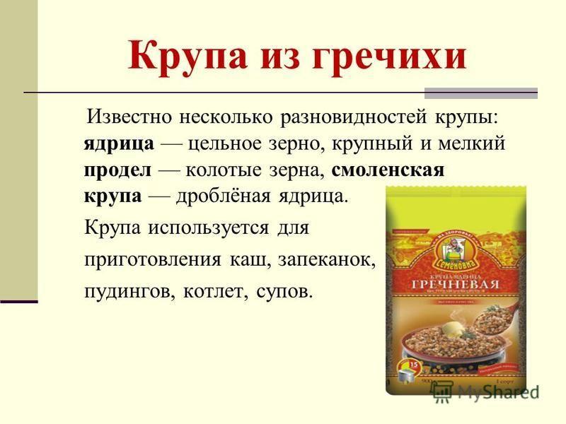 Крупа из гречихи Известно несколько разновидностей крупы: ядрица цельное зерно, крупный и мелкий продел колотые зерна, смоленская крупа дроблёная ядрица. Крупа используется для приготовления каш, запеканок, пудингов, котлет, супов.