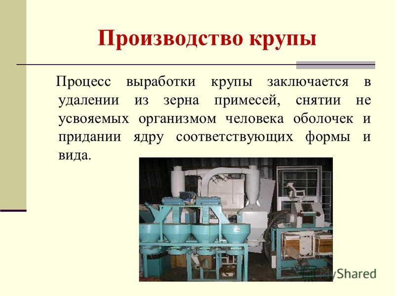 Производство крупы Процесс выработки крупы заключается в удалении из зерна примесей, снятии не усвояемых организмом человека оболочек и придании ядру соответствующих формы и вида.