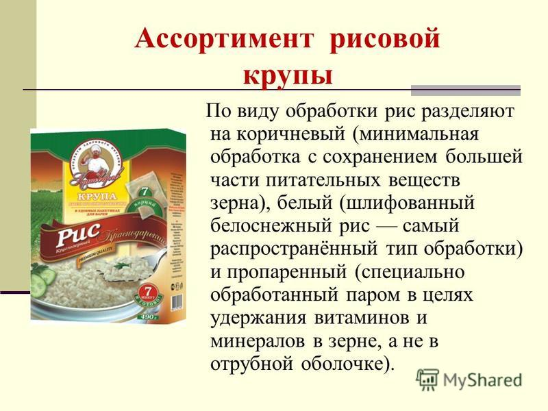 Ассортимент рисовой крупы По виду обработки рис разделяют на коричневый (минимальная обработка с сохранением большей части питательных веществ зерна), белый (шлифованный белоснежный рис самый распространённый тип обработки) и пропаренный (специально
