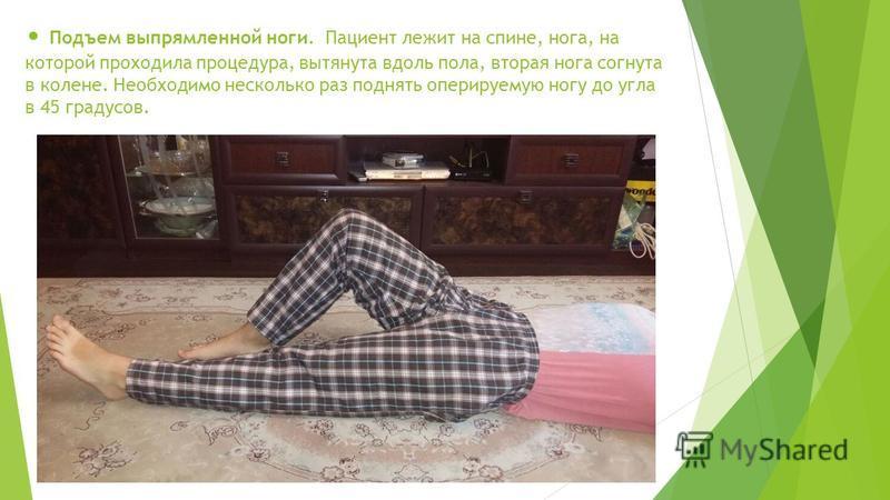 Подъем выпрямленной ноги. Пациент лежит на спине, нога, на которой проходила процедура, вытянута вдоль пола, вторая нога согнута в колене. Необходимо несколько раз поднять оперируемую ногу до угла в 45 градусов.