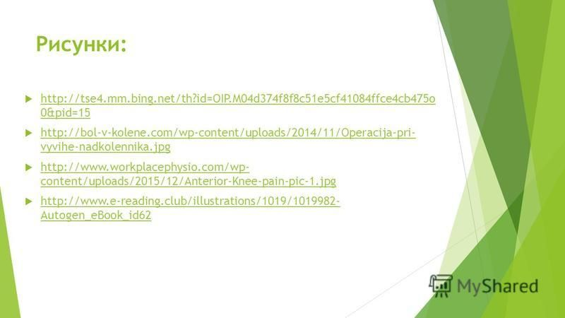 Рисунки: http://tse4.mm.bing.net/th?id=OIP.M04d374f8f8c51e5cf41084ffce4cb475o 0&pid=15 http://tse4.mm.bing.net/th?id=OIP.M04d374f8f8c51e5cf41084ffce4cb475o 0&pid=15 http://bol-v-kolene.com/wp-content/uploads/2014/11/Operacija-pri- vyvihe-nadkolennika
