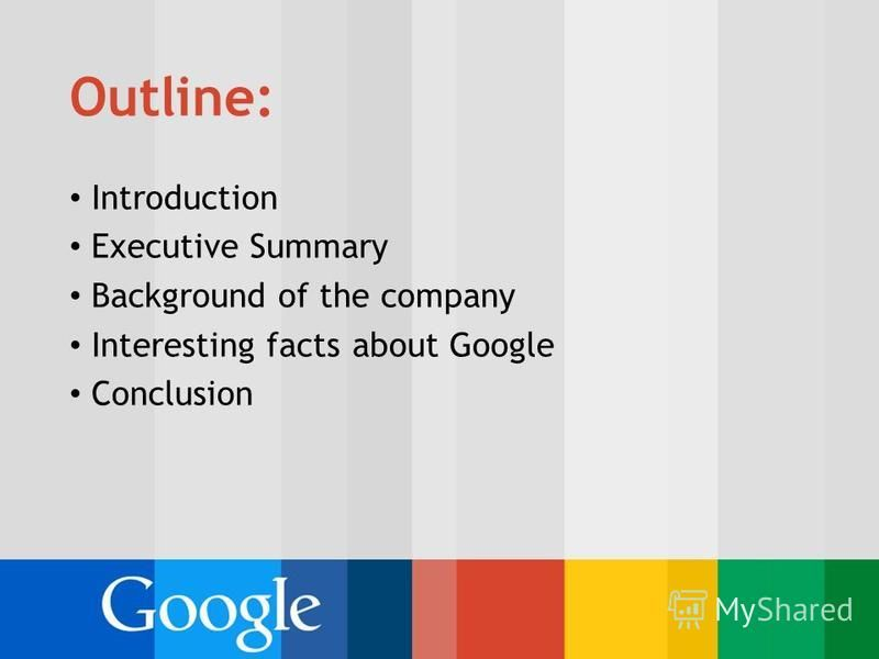 Outline: Introduction Executive Summary Background of the company Interesting facts about Google Conclusion