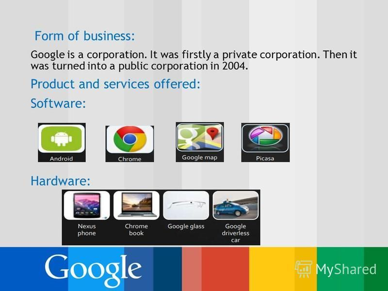 Form of business: Google is a corporation. It was firstly a private corporation. Then it was turned into a public corporation in 2004. Product and services offered: Software: Hardware: