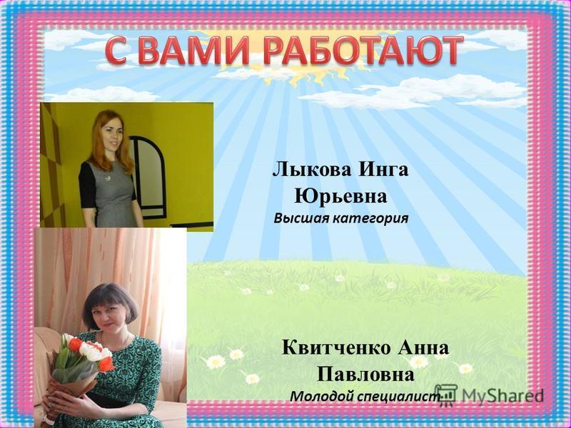 Квитченко Анна Павловна Молодой специалист Лыкова Инга Юрьевна Высшая категория