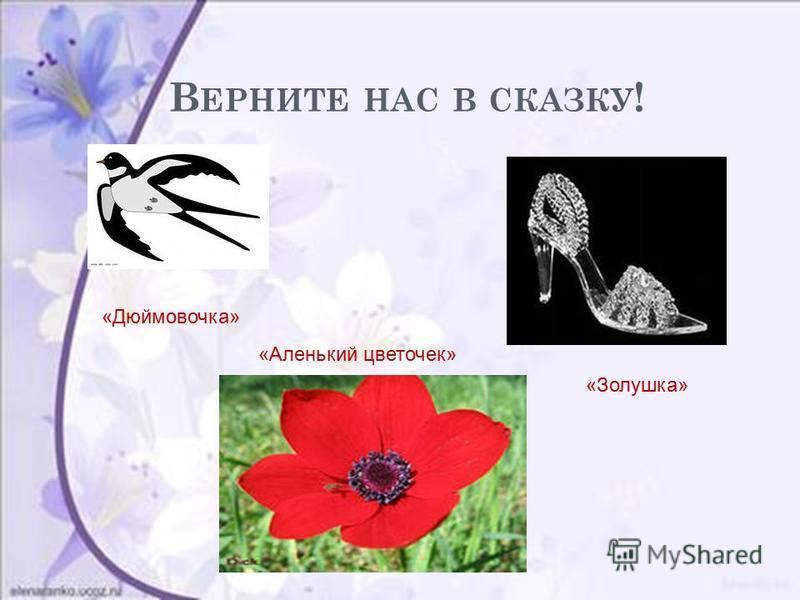 В ЕРНИТЕ НАС В СКАЗКУ ! «Дюймовочка» «Золушка» «Аленький цветочек»