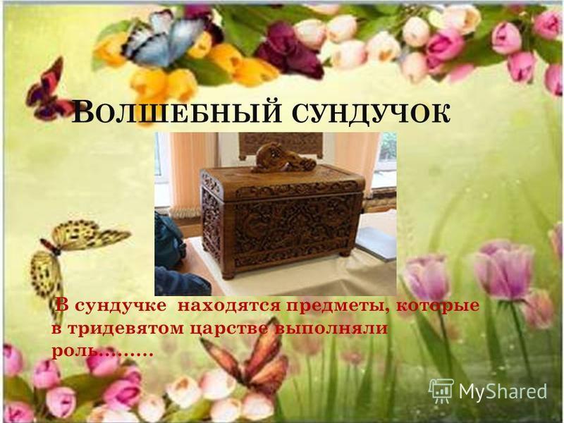 В ОЛШЕБНЫЙ СУНДУЧОК В сундучке находятся предметы, которые в тридевятом царстве выполняли роль………