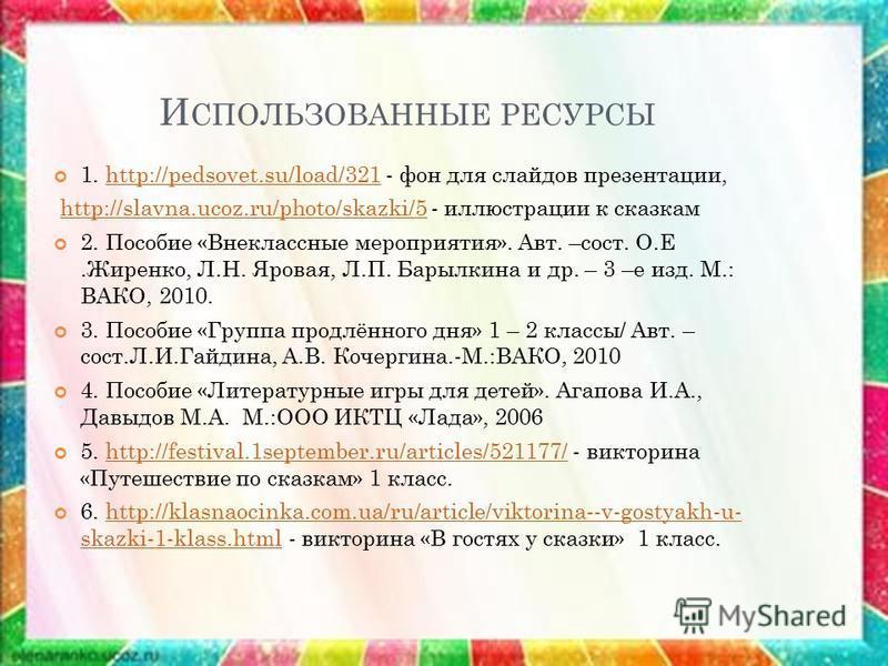 И СПОЛЬЗОВАННЫЕ РЕСУРСЫ 1. http://pedsovet.su/load/321 - фон для слайдов презентации,http://pedsovet.su/load/321 http://slavna.ucoz.ru/photo/skazki/5 - иллюстрации к сказкамhttp://slavna.ucoz.ru/photo/skazki/5 2. Пособие «Внеклассные мероприятия». Ав